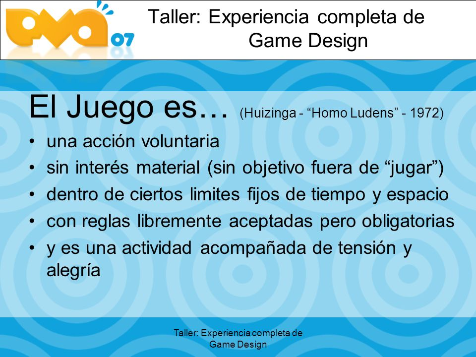 Taller: Experiencia completa de Game Design El Juego es… (Huizinga - Homo Ludens - 1972) una acción voluntaria sin interés material (sin objetivo fuera de jugar) dentro de ciertos limites fijos de tiempo y espacio con reglas libremente aceptadas pero obligatorias y es una actividad acompañada de tensión y alegría