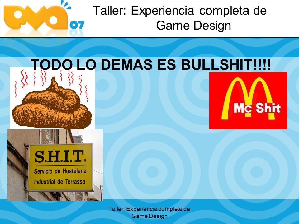 TODO LO DEMAS ES BULLSHIT!!!! Taller: Experiencia completa de Game Design
