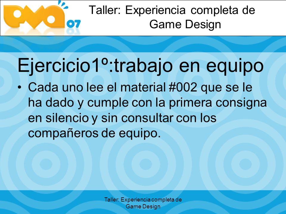 Taller: Experiencia completa de Game Design Ejercicio1º:trabajo en equipo Cada uno lee el material #002 que se le ha dado y cumple con la primera consigna en silencio y sin consultar con los compañeros de equipo.