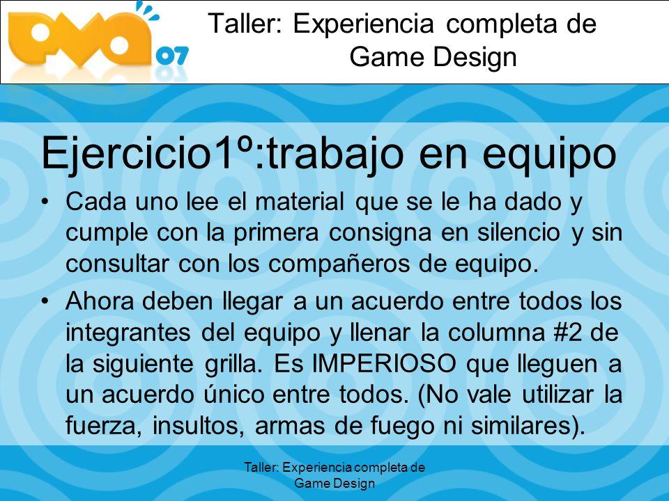 Taller: Experiencia completa de Game Design Ejercicio1º:trabajo en equipo Cada uno lee el material que se le ha dado y cumple con la primera consigna en silencio y sin consultar con los compañeros de equipo.