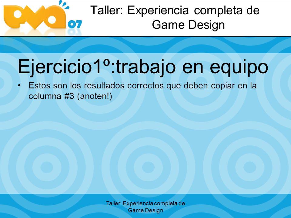 Taller: Experiencia completa de Game Design Ejercicio1º:trabajo en equipo Estos son los resultados correctos que deben copiar en la columna #3 (anoten!)