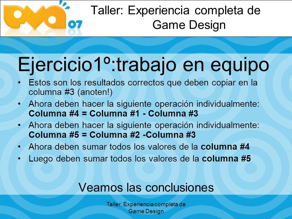 Taller: Experiencia completa de Game Design Ejercicio1º:trabajo en equipo Estos son los resultados correctos que deben copiar en la columna #3 (anoten!) Ahora deben hacer la siguiente operación individualmente: Columna #4 = Columna #1 - Columna #3 Ahora deben hacer la siguiente operación individualmente: Columna #5 = Columna #2 -Columna #3 Ahora deben sumar todos los valores de la columna #4 Luego deben sumar todos los valores de la columna #5 Veamos las conclusiones