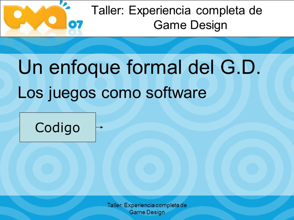 Taller: Experiencia completa de Game Design Un enfoque formal del G.D. Los juegos como software Codigo