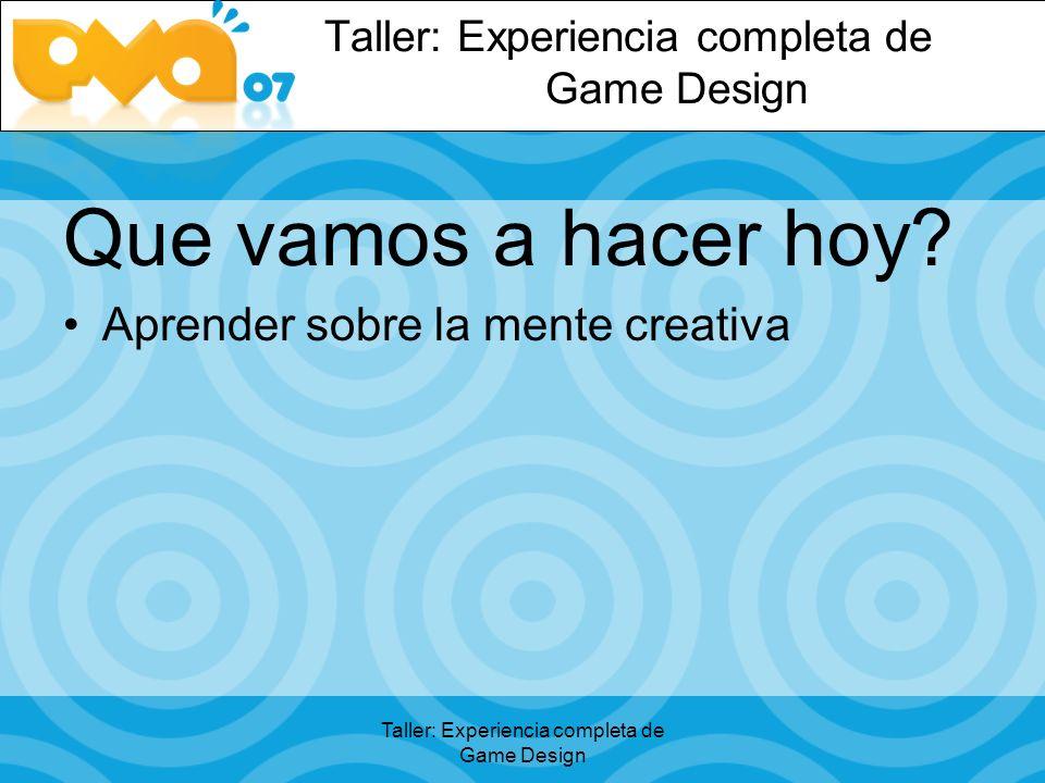 Taller: Experiencia completa de Game Design Que vamos a hacer hoy Aprender sobre la mente creativa
