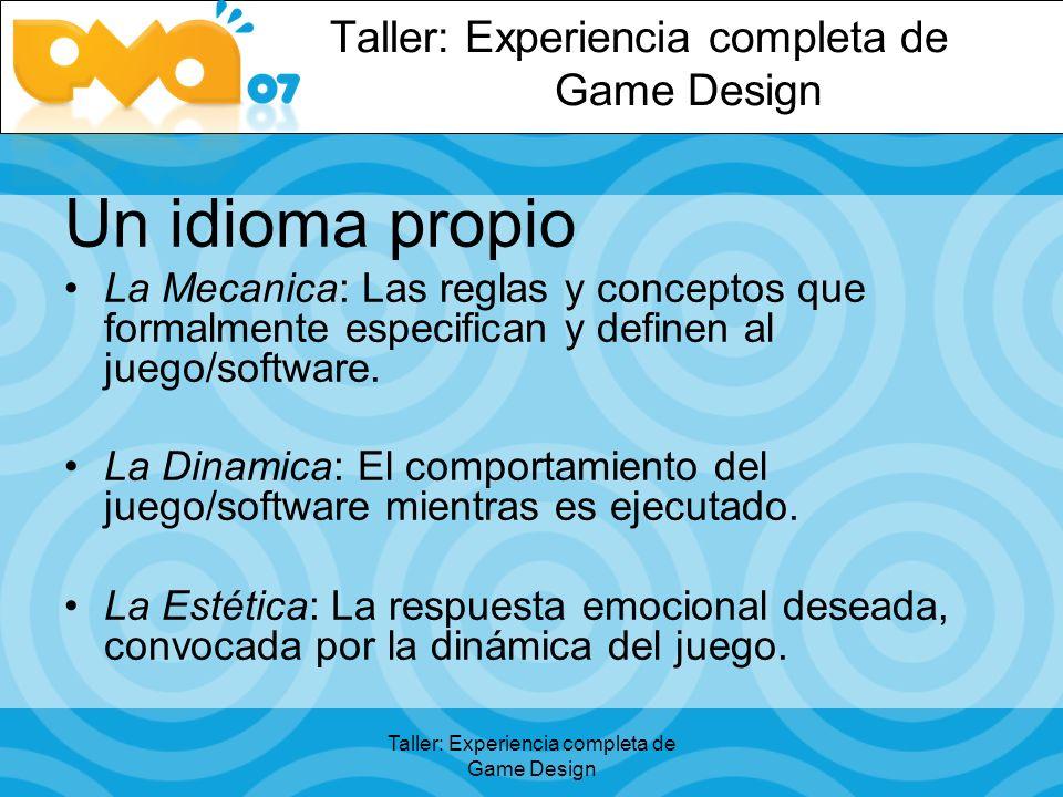 Taller: Experiencia completa de Game Design Un idioma propio La Mecanica: Las reglas y conceptos que formalmente especifican y definen al juego/software.