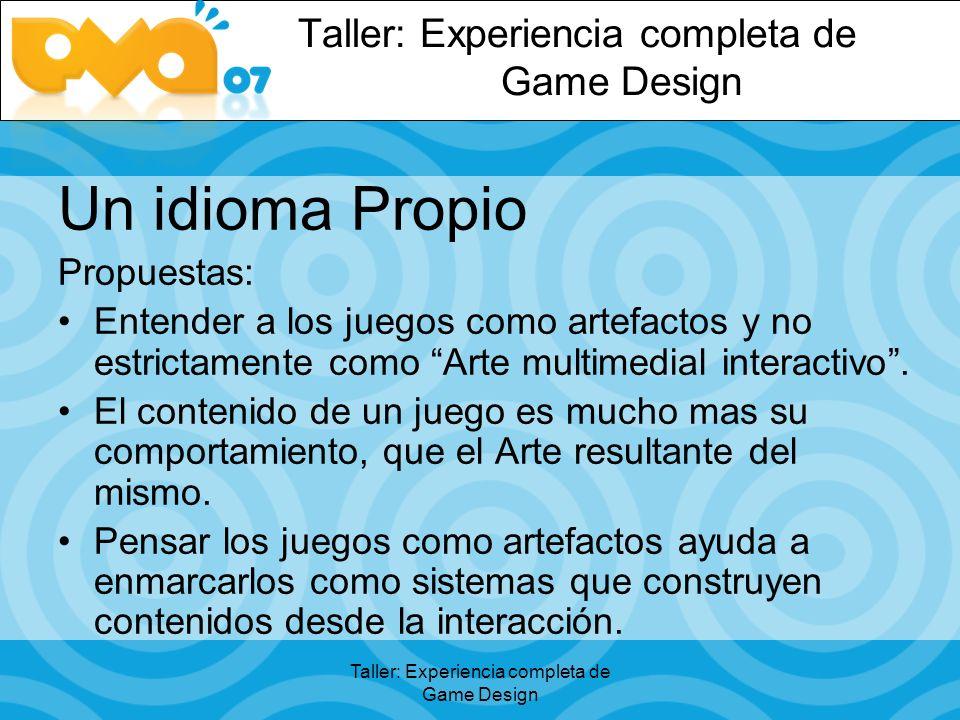 Taller: Experiencia completa de Game Design Un idioma Propio Propuestas: Entender a los juegos como artefactos y no estrictamente como Arte multimedial interactivo.