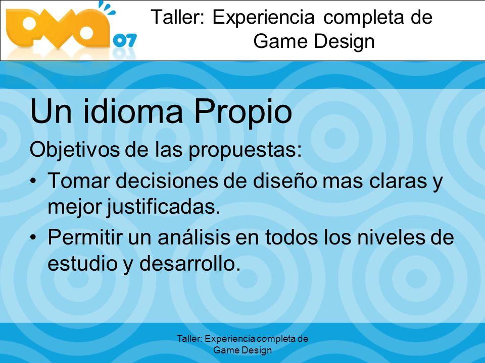 Taller: Experiencia completa de Game Design Un idioma Propio Objetivos de las propuestas: Tomar decisiones de diseño mas claras y mejor justificadas.