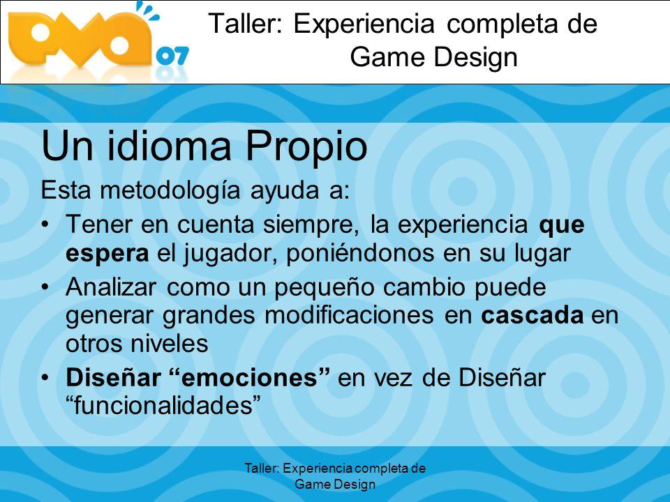 Taller: Experiencia completa de Game Design Un idioma Propio Esta metodología ayuda a: Tener en cuenta siempre, la experiencia que espera el jugador, poniéndonos en su lugar Analizar como un pequeño cambio puede generar grandes modificaciones en cascada en otros niveles Diseñar emociones en vez de Diseñar funcionalidades