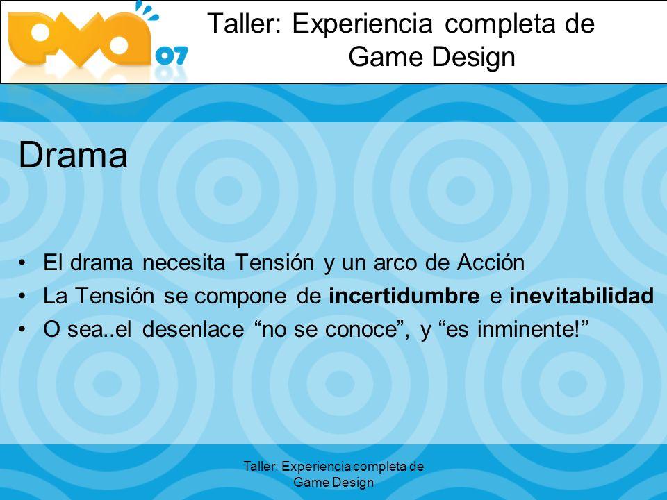 Taller: Experiencia completa de Game Design Drama El drama necesita Tensión y un arco de Acción La Tensión se compone de incertidumbre e inevitabilidad O sea..el desenlace no se conoce, y es inminente!