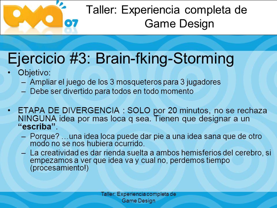 Taller: Experiencia completa de Game Design Ejercicio #3: Brain-fking-Storming Objetivo: –Ampliar el juego de los 3 mosqueteros para 3 jugadores –Debe ser divertido para todos en todo momento ETAPA DE DIVERGENCIA : SOLO por 20 minutos, no se rechaza NINGUNA idea por mas loca q sea.