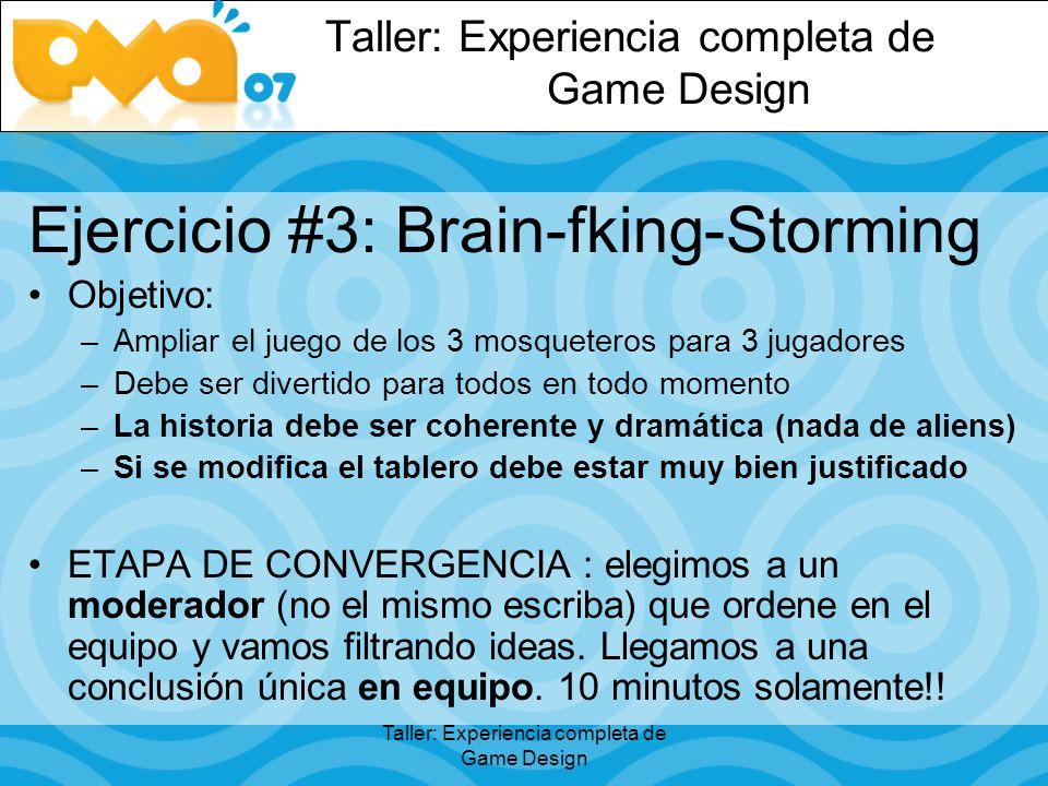 Taller: Experiencia completa de Game Design Ejercicio #3: Brain-fking-Storming Objetivo: –Ampliar el juego de los 3 mosqueteros para 3 jugadores –Debe ser divertido para todos en todo momento –La historia debe ser coherente y dramática (nada de aliens) –Si se modifica el tablero debe estar muy bien justificado ETAPA DE CONVERGENCIA : elegimos a un moderador (no el mismo escriba) que ordene en el equipo y vamos filtrando ideas.