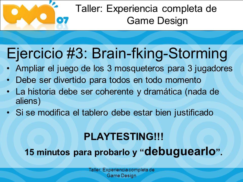 Taller: Experiencia completa de Game Design Ejercicio #3: Brain-fking-Storming Ampliar el juego de los 3 mosqueteros para 3 jugadores Debe ser divertido para todos en todo momento La historia debe ser coherente y dramática (nada de aliens) Si se modifica el tablero debe estar bien justificado PLAYTESTING!!.