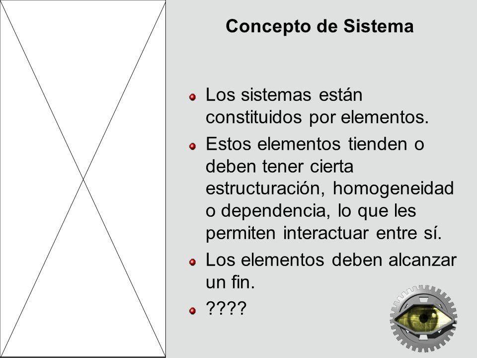 Concepto de Sistema Los sistemas están constituidos por elementos. Estos elementos tienden o deben tener cierta estructuración, homogeneidad o depende