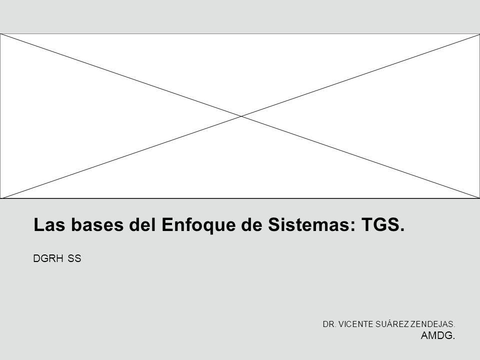 Las bases del Enfoque de Sistemas: TGS. DR. VICENTE SUÁREZ ZENDEJAS. AMDG. DGRH SS