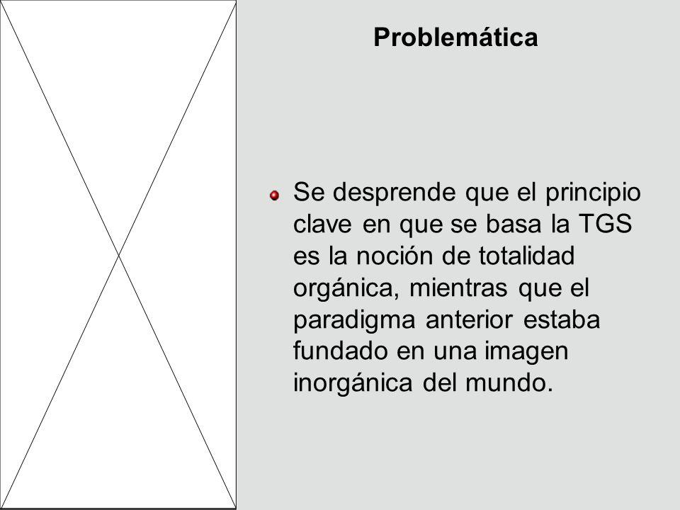 Problemática Se desprende que el principio clave en que se basa la TGS es la noción de totalidad orgánica, mientras que el paradigma anterior estaba f
