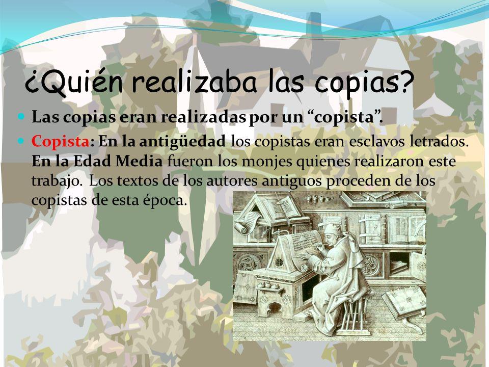¿Quién realizaba las copias? Las copias eran realizadas por un copista. Copista: En la antigüedad los copistas eran esclavos letrados. En la Edad Medi
