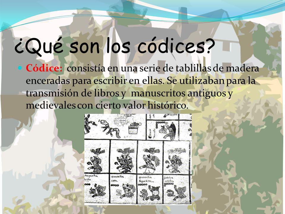 ¿Qué son los códices? Códice: consistía en una serie de tablillas de madera enceradas para escribir en ellas. Se utilizaban para la transmisión de lib