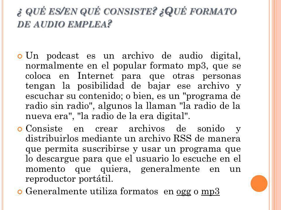 ¿ QUÉ ES / EN QUÉ CONSISTE ? ¿Q UÉ FORMATO DE AUDIO EMPLEA ? Un podcast es un archivo de audio digital, normalmente en el popular formato mp3, que se