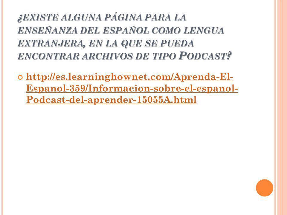 ¿ EXISTE ALGUNA PÁGINA PARA LA ENSEÑANZA DEL ESPAÑOL COMO LENGUA EXTRANJERA, EN LA QUE SE PUEDA ENCONTRAR ARCHIVOS DE TIPO P ODCAST ? http://es.learni