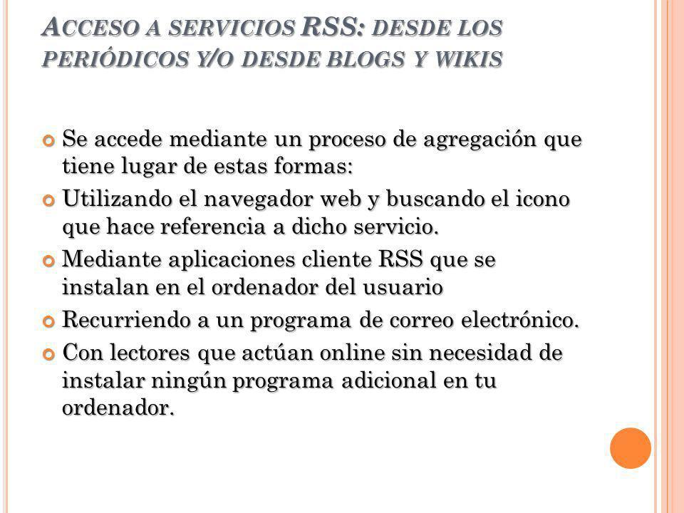 A CCESO A SERVICIOS RSS: DESDE LOS PERIÓDICOS Y / O DESDE BLOGS Y WIKIS Se accede mediante un proceso de agregación que tiene lugar de estas formas: S