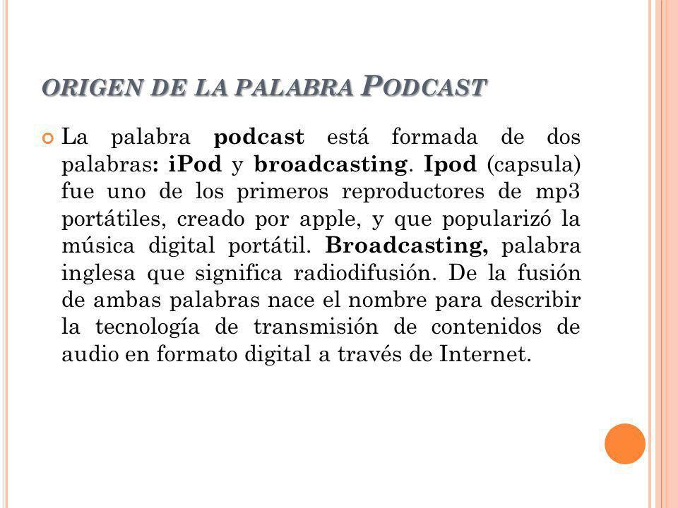 ORIGEN DE LA PALABRA P ODCAST La palabra podcast está formada de dos palabras : iPod y broadcasting. Ipod (capsula) fue uno de los primeros reproducto