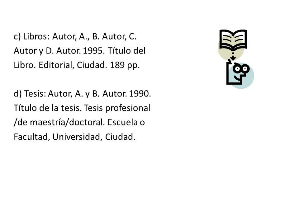 c) Libros: Autor, A., B. Autor, C. Autor y D. Autor. 1995. Título del Libro. Editorial, Ciudad. 189 pp. d) Tesis: Autor, A. y B. Autor. 1990. Título d