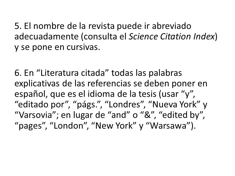 5. El nombre de la revista puede ir abreviado adecuadamente (consulta el Science Citation Index) y se pone en cursivas. 6. En Literatura citada todas