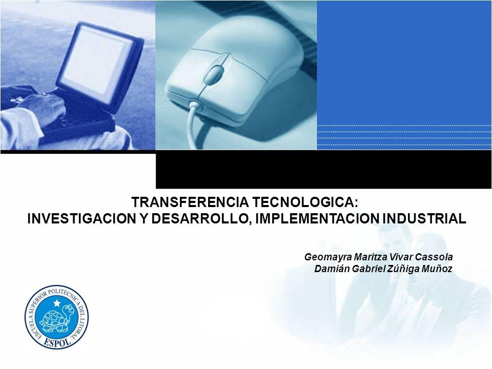 TRANSFERENCIA TECNOLOGICA: INVESTIGACION Y DESARROLLO, IMPLEMENTACION INDUSTRIAL Geomayra Maritza Vivar Cassola Damián Gabriel Zúñiga Muñoz
