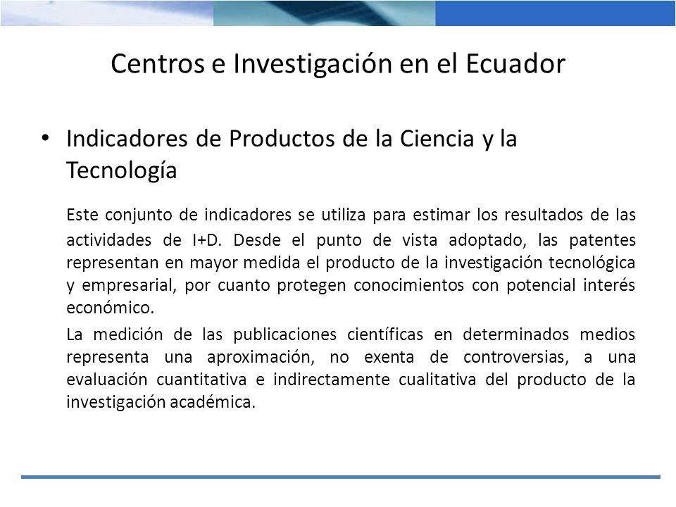 Centros e Investigación en el Ecuador Indicadores de Productos de la Ciencia y la Tecnología Este conjunto de indicadores se utiliza para estimar los