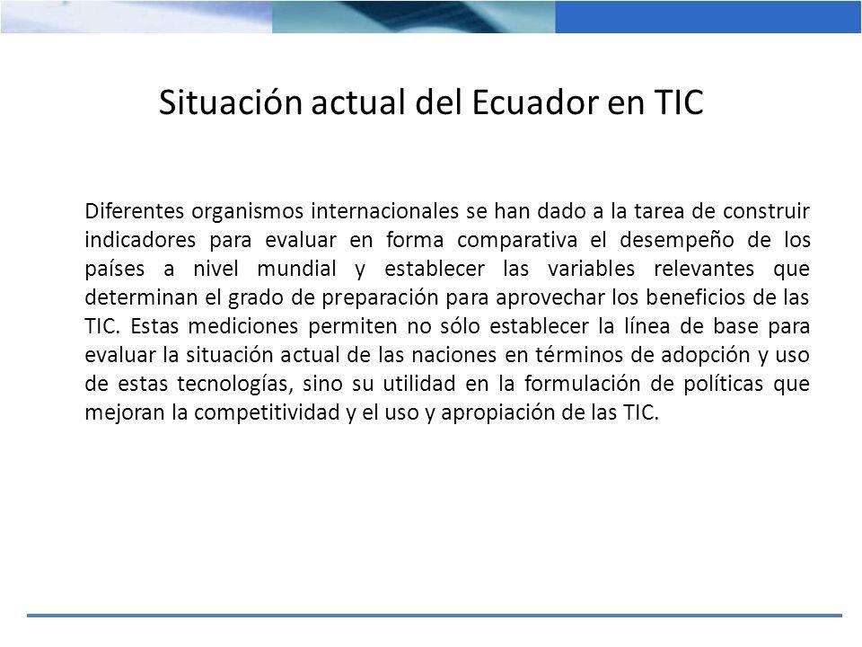 Situación actual del Ecuador en TIC Diferentes organismos internacionales se han dado a la tarea de construir indicadores para evaluar en forma compar