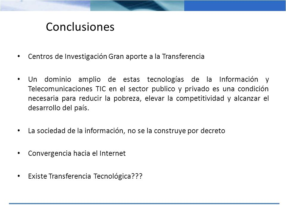 Conclusiones Centros de Investigación Gran aporte a la Transferencia Un dominio amplio de estas tecnologías de la Información y Telecomunicaciones TIC