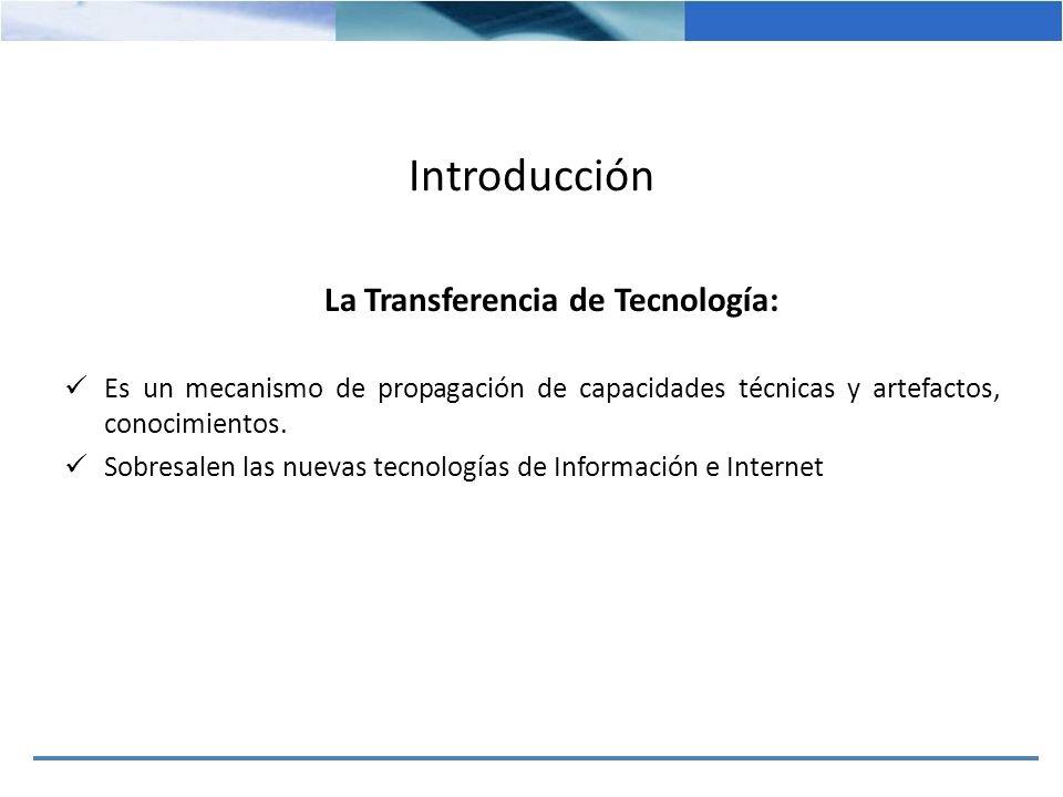 Introducción La Transferencia de Tecnología: Es un mecanismo de propagación de capacidades técnicas y artefactos, conocimientos. Sobresalen las nuevas