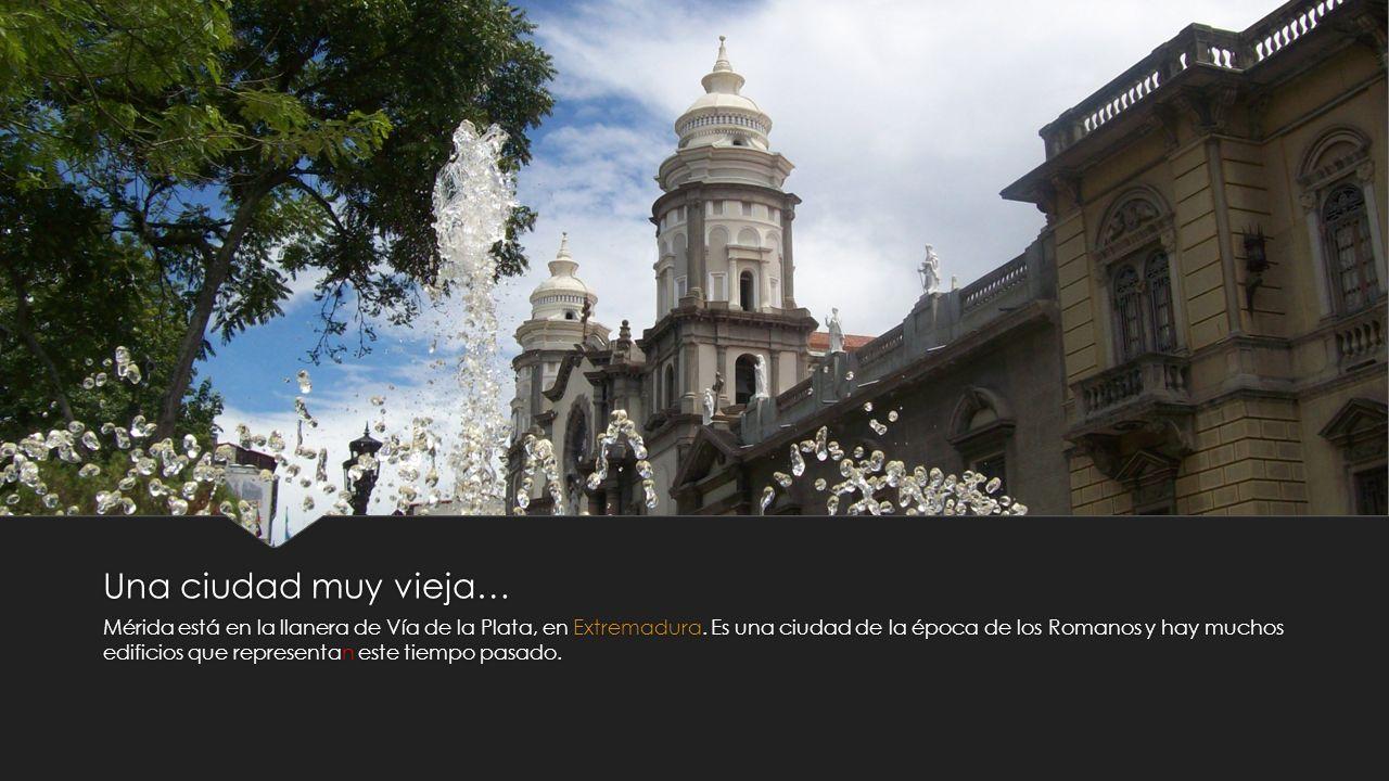 Una ciudad muy vieja… Mérida está en la llanera de Vía de la Plata, en Extremadura. Es una ciudad de la época de los Romanos y hay muchos edificios qu