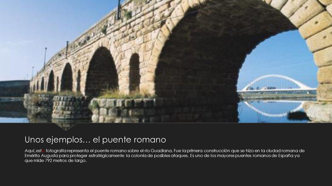 Unos ejemplos… el puente romano Aquí, esta fotografía representa el puente romano sobre el río Guadiana. Fue la primera construcción que se hizo en la