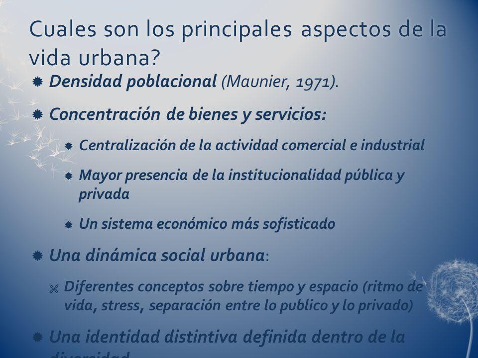 Cuales son los principales aspectos de la vida urbana? Densidad poblacional (Maunier, 1971). Concentración de bienes y servicios: Centralización de la