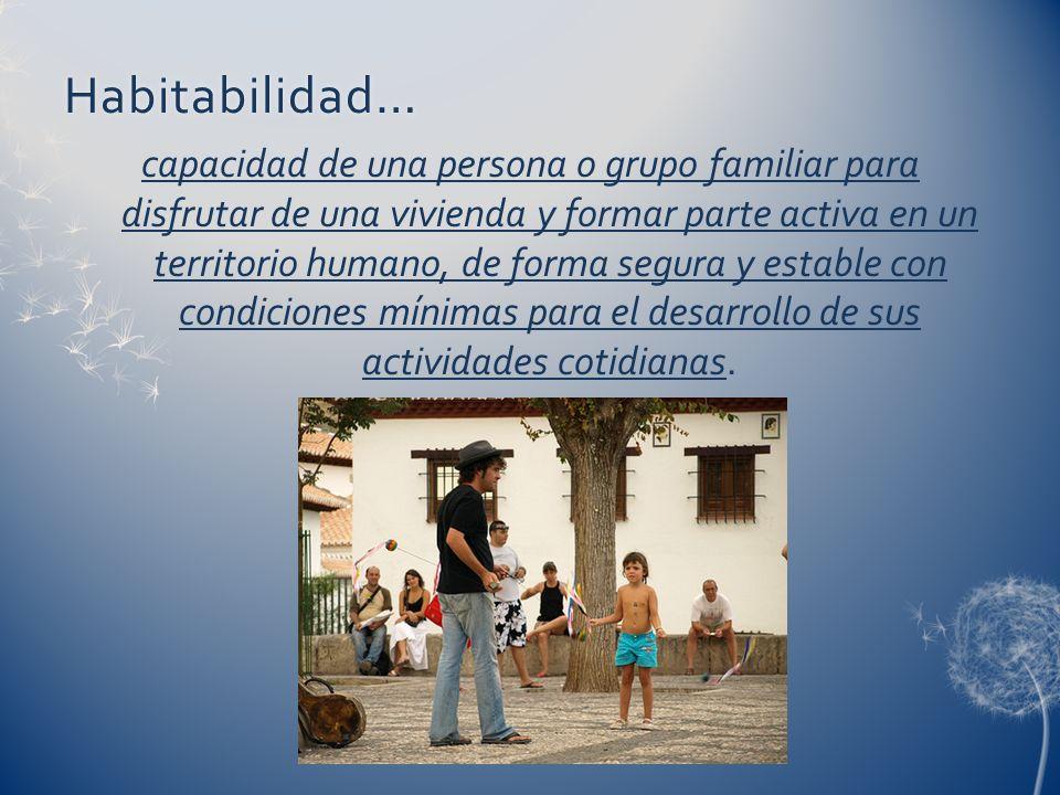 Habitabilidad… capacidad de una persona o grupo familiar para disfrutar de una vivienda y formar parte activa en un territorio humano, de forma segura y estable con condiciones mínimas para el desarrollo de sus actividades cotidianas.