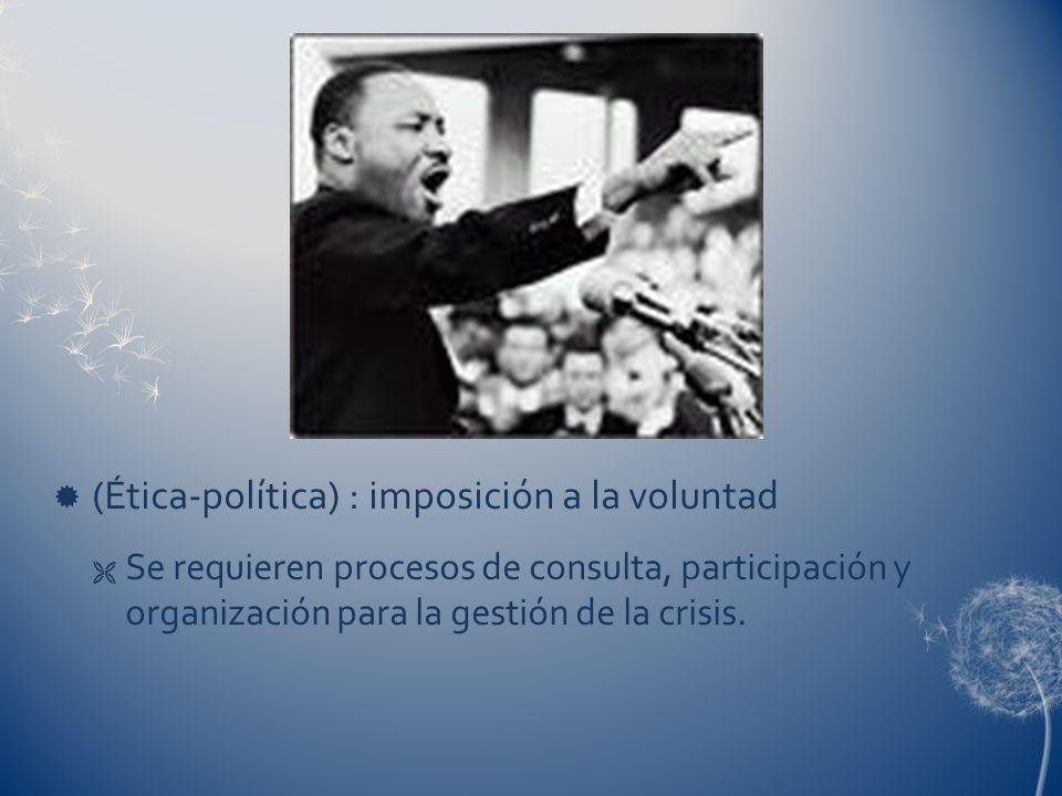 (Ética-política) : imposición a la voluntad Se requieren procesos de consulta, participación y organización para la gestión de la crisis.