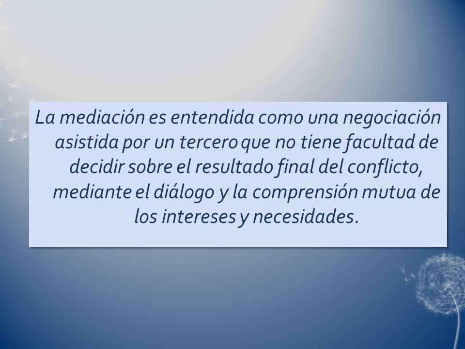 La mediación es entendida como una negociación asistida por un tercero que no tiene facultad de decidir sobre el resultado final del conflicto, mediante el diálogo y la comprensión mutua de los intereses y necesidades.