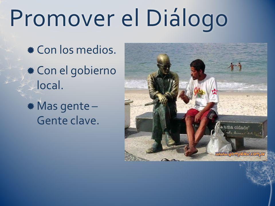 Promover el DiálogoPromover el Diálogo Con los medios. Con el gobierno local. Mas gente – Gente clave.