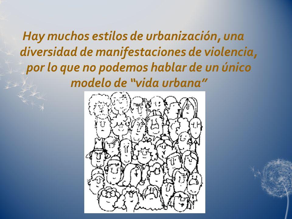 Hay muchos estilos de urbanización, una diversidad de manifestaciones de violencia, por lo que no podemos hablar de un único modelo de vida urbana
