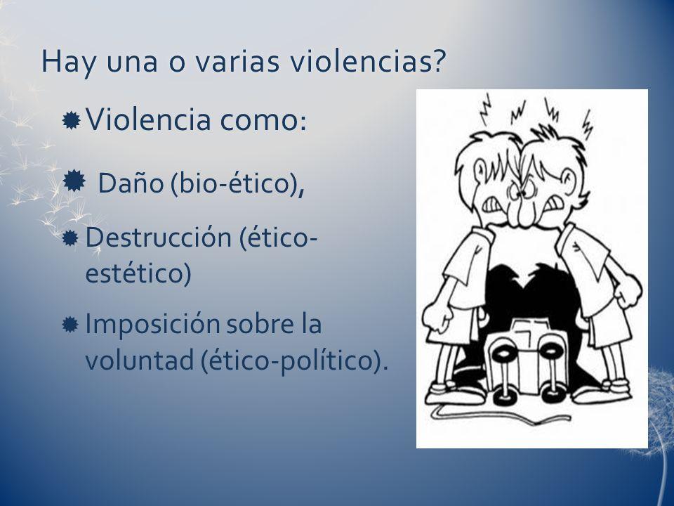Hay una o varias violencias?Hay una o varias violencias? Violencia como: Daño (bio-ético), Destrucción (ético- estético) Imposición sobre la voluntad