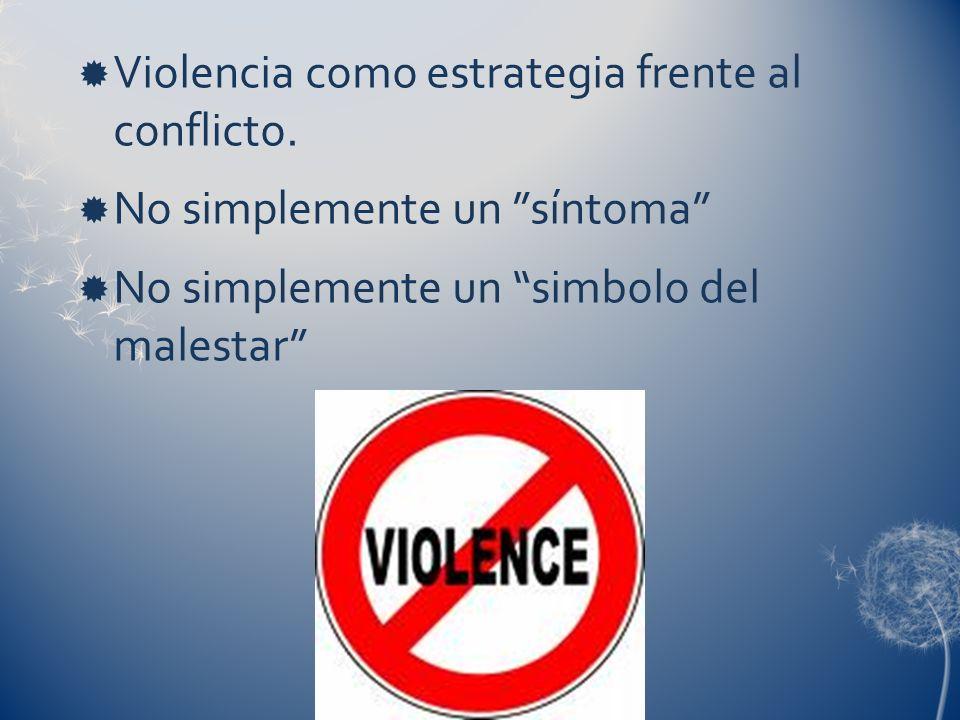 Violencia como estrategia frente al conflicto. No simplemente un síntoma No simplemente un simbolo del malestar