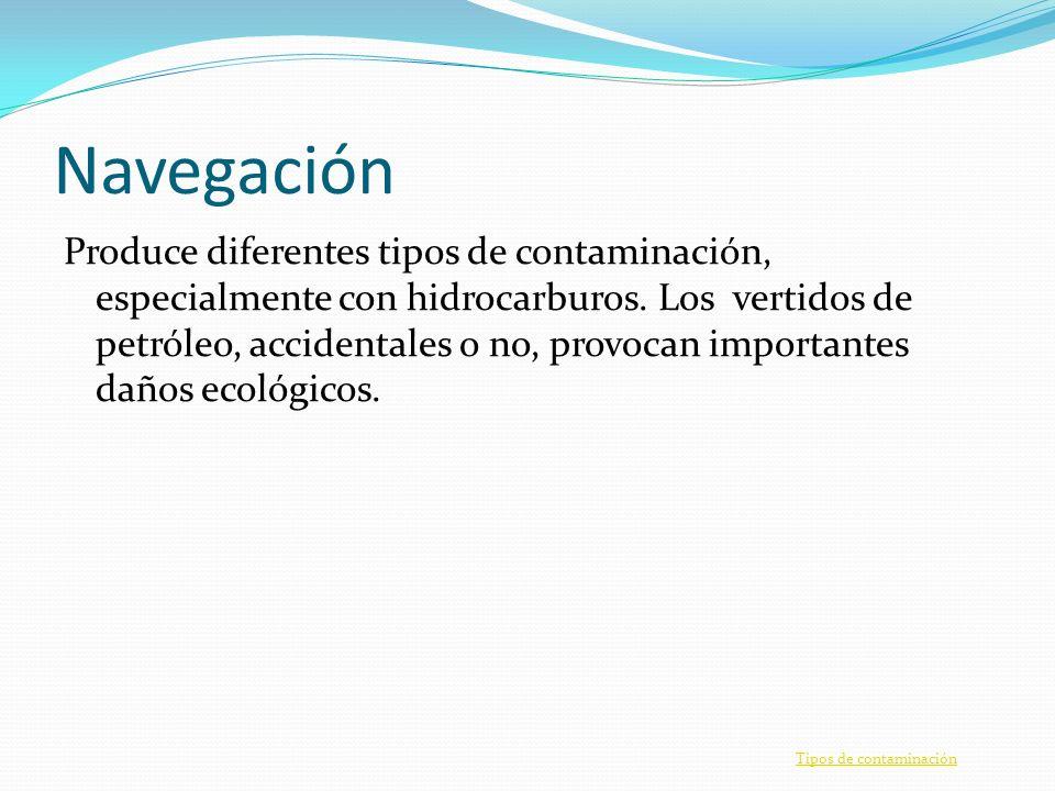 Navegación Produce diferentes tipos de contaminación, especialmente con hidrocarburos. Los vertidos de petróleo, accidentales o no, provocan important
