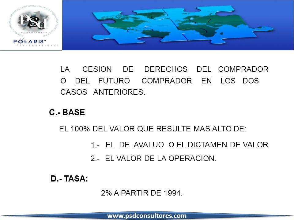 C.- BASE EL 100% DEL VALOR QUE RESULTE MAS ALTO DE: 1.- EL DE AVALUO O EL DICTAMEN DE VALOR 2.-EL VALOR DE LA OPERACION. D.- TASA: 2% A PARTIR DE 1994