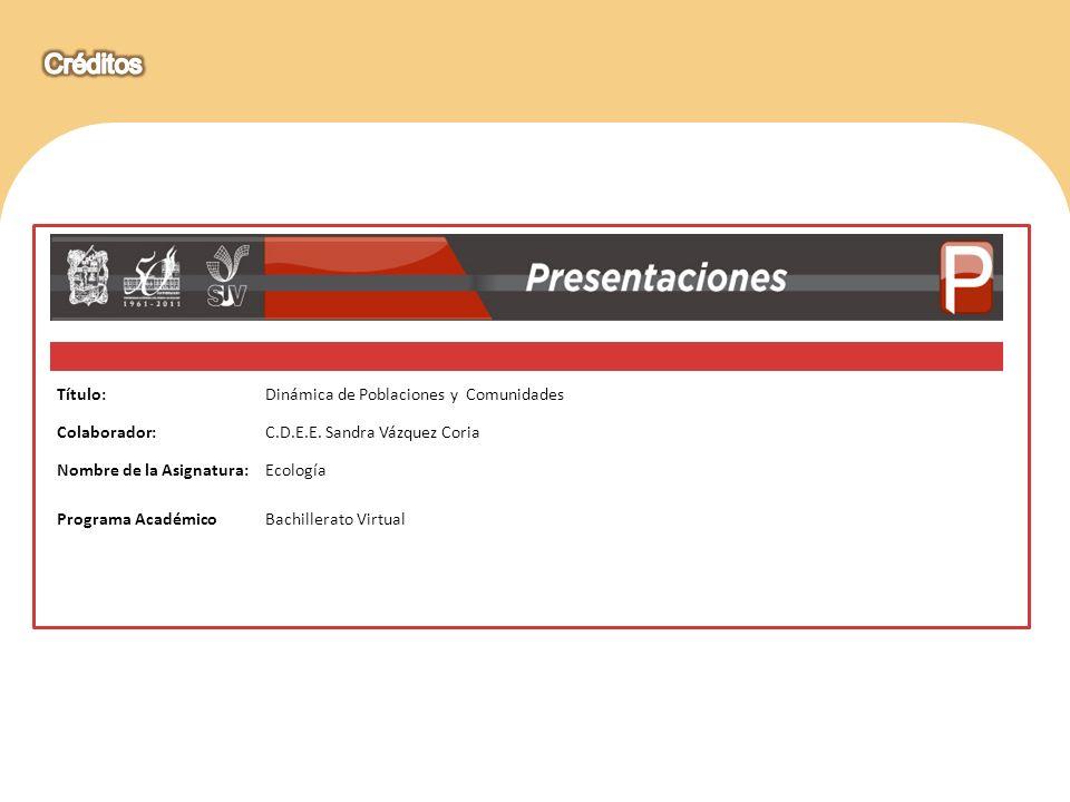 Título:Dinámica de Poblaciones y Comunidades Colaborador:C.D.E.E. Sandra Vázquez Coria Nombre de la Asignatura:Ecología Programa AcadémicoBachillerato