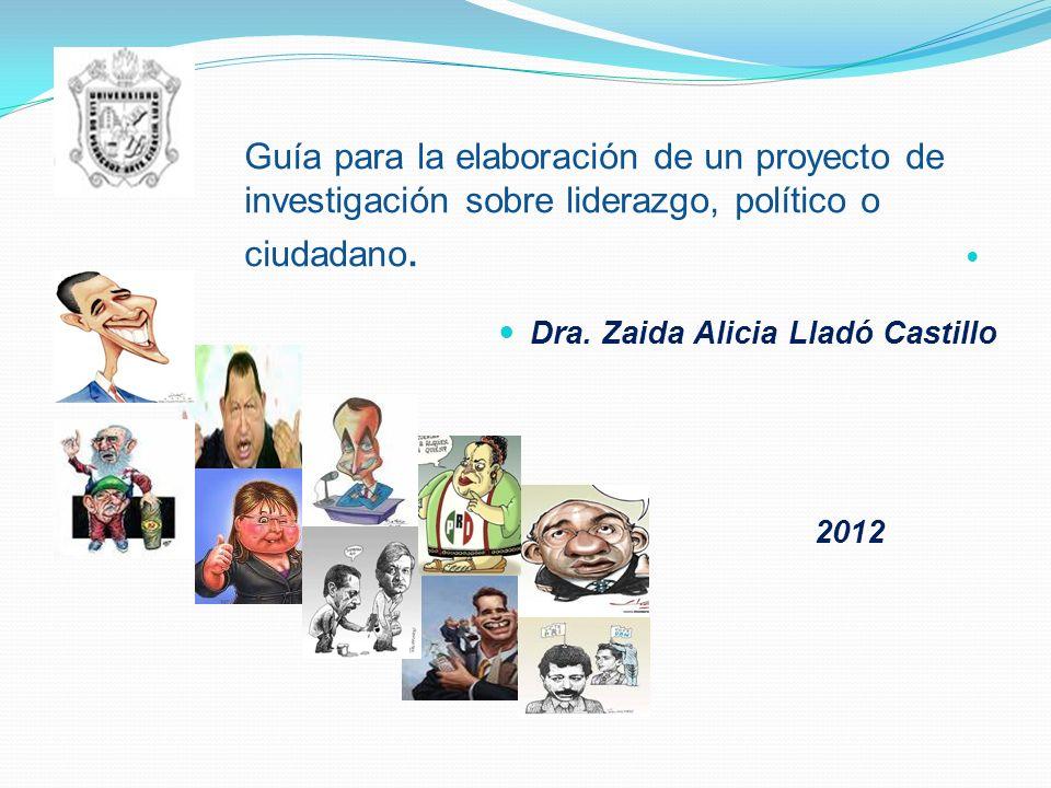 Guía para la elaboración de un proyecto de investigación sobre liderazgo, político o ciudadano. Dra. Zaida Alicia Lladó Castillo 2012