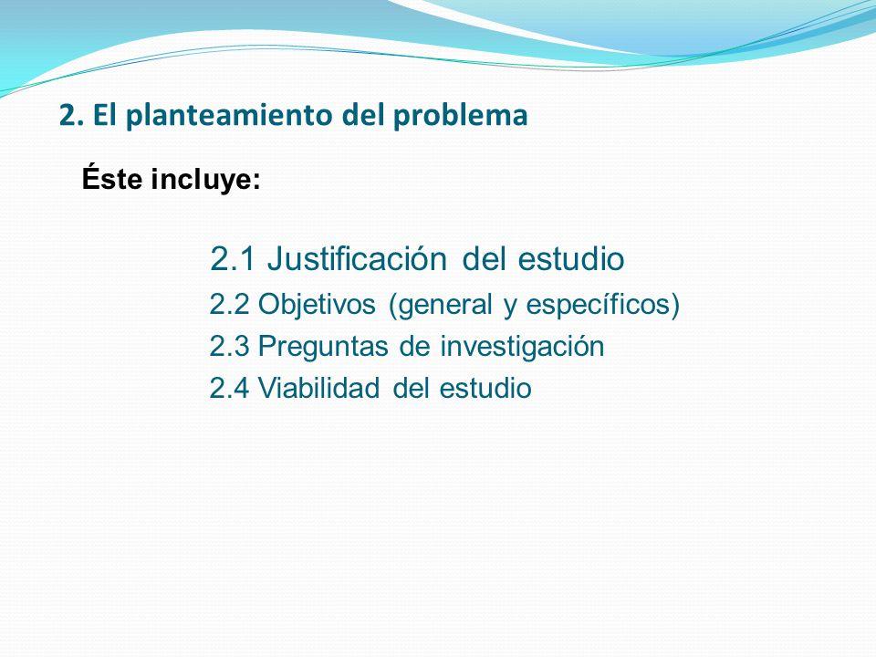 2. El planteamiento del problema 2.1 Justificación del estudio 2.2 Objetivos (general y específicos) 2.3 Preguntas de investigación 2.4 Viabilidad del