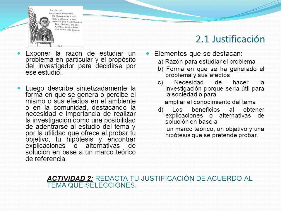 2.1 Justificación Exponer la razón de estudiar un problema en particular y el propósito del investigador para decidirse por ese estudio. Luego describ