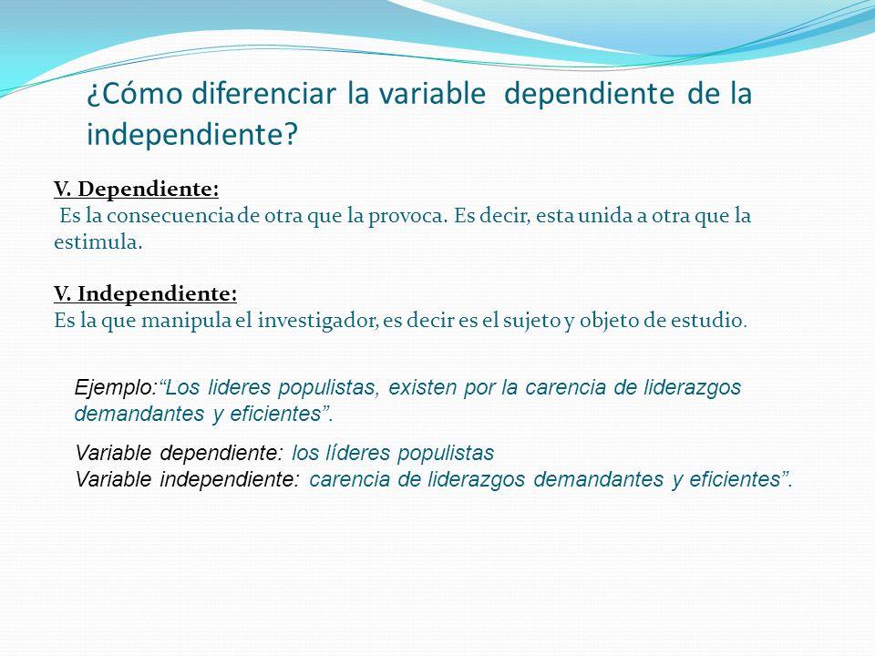 ¿Cómo diferenciar la variable dependiente de la independiente? V. Dependiente: Es la consecuencia de otra que la provoca. Es decir, esta unida a otra