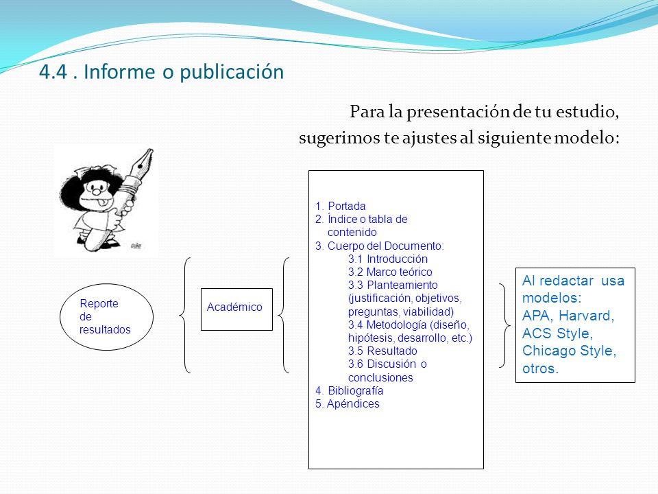 4.4. Informe o publicación Para la presentación de tu estudio, sugerimos te ajustes al siguiente modelo: Reporte de resultados Académico 1. Portada 2.
